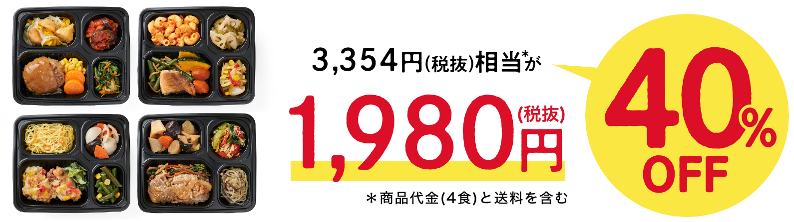 3,354円(税抜)相当*が1,980円(税抜)40%OFF*商品代金(4食)と送料を含む